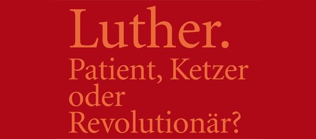 Luther. Patient, Ketzer oder Revolutionär?